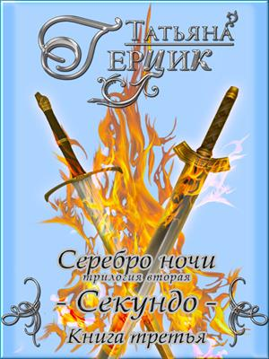 Серебро ночи: Секундо. Книга третья. Татьяна Герцик
