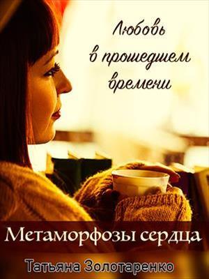 Метаморфозы сердца. Любовь в прошедшем времени. Татьяна Золотаренко