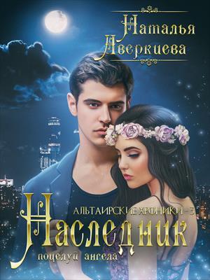 Наследник: поцелуй ангела. Наталья Аверкиева