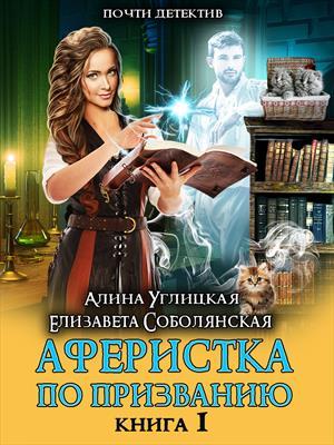 Аферистка по призванию. Книга I. Алина Углицкая, Елизавета Соболянская