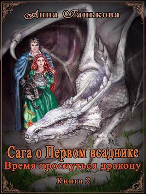 Сага о Первом всаднике. Время проснуться дракону. Книга 2. Анна Ганькова