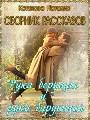 Рука берущая и рука дарующая. Сборник рассказов о любви. Наталия Котянова