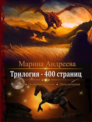 400 страниц. Трилогия.  Марина Андреева