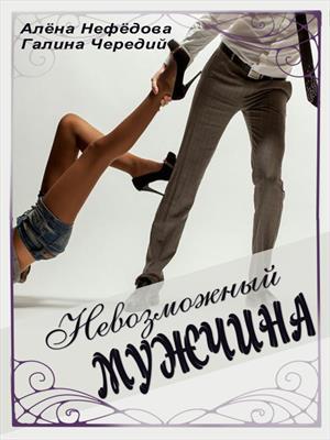 Невозможный мужчина. Галина Чередий, Алена Нефедова