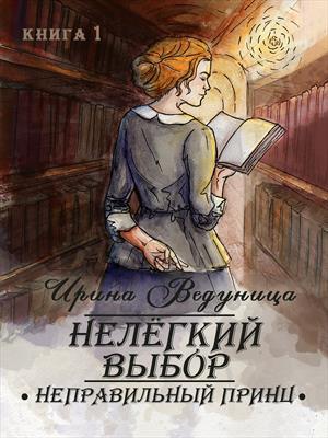 Нелегкий выбор. Неправильный принц. Книга 1. Ирина Ведуница