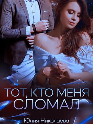 Тот, кто меня сломал. Юлия Николаева