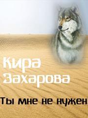 Ты мне не нужен. Кира Захарова