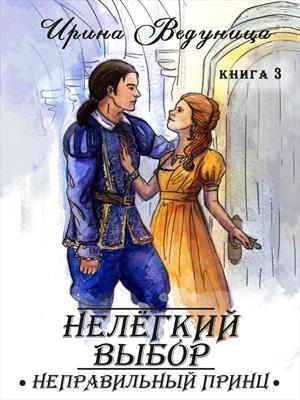 Нелегкий выбор. Неправильный принц. Книга 3. Ирина Ведуница
