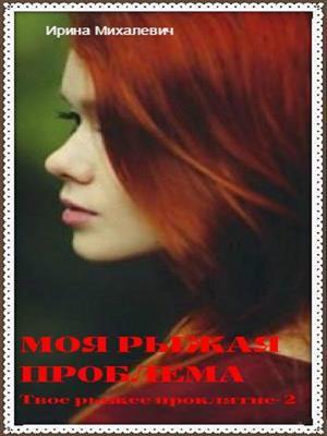 Моя рыжая проблема. Ирина Михалевич