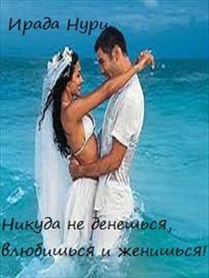 Никуда не денешься, влюбишься и женишься! Ирада Нури