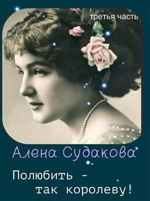 Полюбить - так королеву! Третья книга. Алена Судакова