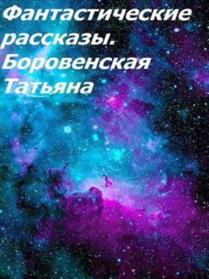 Фантастические рассказы. Татьяна Боровенская