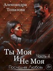Ты Моя И Не Моя 4. Последняя Любовь. Александра Топазова