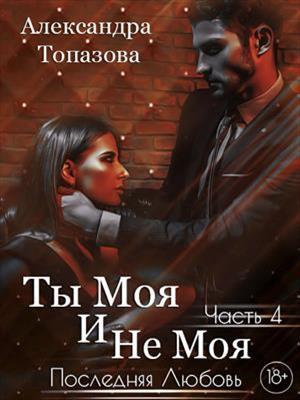 Подписка! Ты Моя И Не Моя 4. Последняя Любовь. Александра Топазова