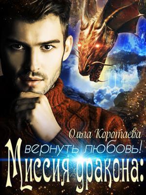 Миссия дракона: вернуть любовь! Ольга Коротаева