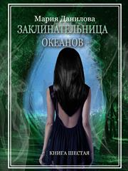 Заклинательница океанов. Книга шестая. Мария Данилова