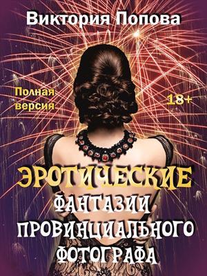 Эротические фантазии провинциального фотографа. Полная версия. В.Попова