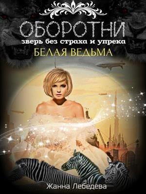 Оборотни. Зверь без страха и упрека: белая ведьма. Жанна Лебедева