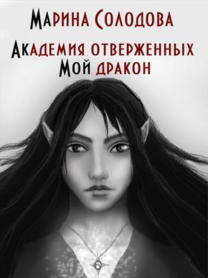 Академия отверженных. Мой дракон. Марина Солодова