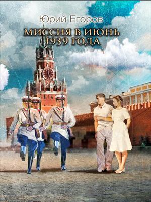 Миссия в июнь 1939 года. Юрий Егоров