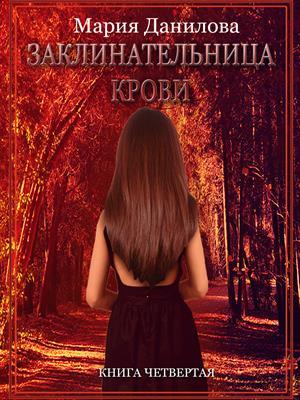 Заклинательница крови. Книга четвертая. Мария Данилова