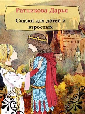 Сказки для детей и взрослых. Дарья Ратникова