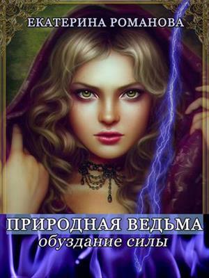 Природная ведьма: обуздание силы. Екатерина Романова