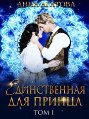 Единственная для принца. Книга 1. Анна Агатова