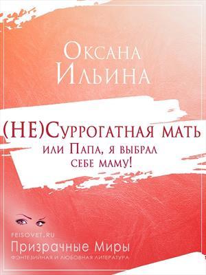 (НЕ)Суррогатная мать или Папа, я выбрал себе маму! Оксана Ильина