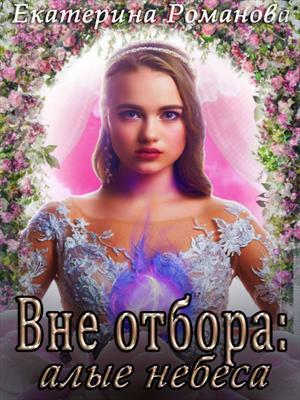 Вне отбора: алые небеса. Екатерина Романова